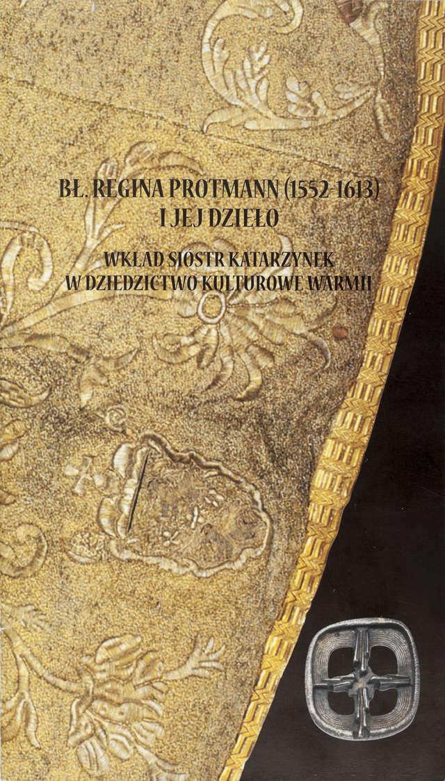 Bł. Regina Protmann (1552-1613) i jej dzieło. Wkład Sióstr Katarzynek w dziedzictwo kulturowe Warmii. - full image